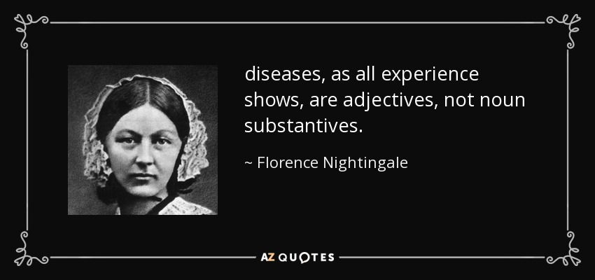 diseases, as all experience shows, are adjectives, not noun substantives. - Florence Nightingale