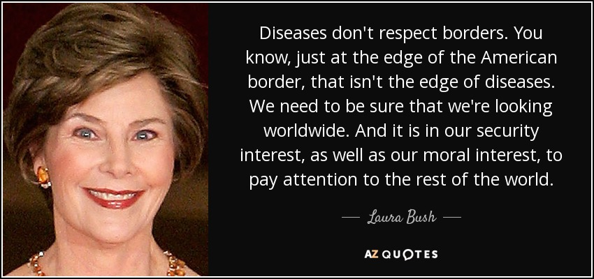Diseases don't respect borders. You know, just at the edge of the American border, that isn't the edge of diseases. We need to be sure that we're looking worldwide. And it is in our security interest, as well as our moral interest, to pay attention to the rest of the world. - Laura Bush