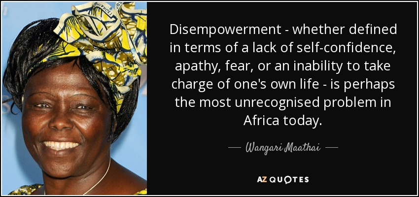 Disempowerment - whether defined in terms of a lack of self-confidence , apathy, fear, or an inability to take charge of one's own life - is perhaps the most unrecognised problem in Africa today. - Wangari Maathai