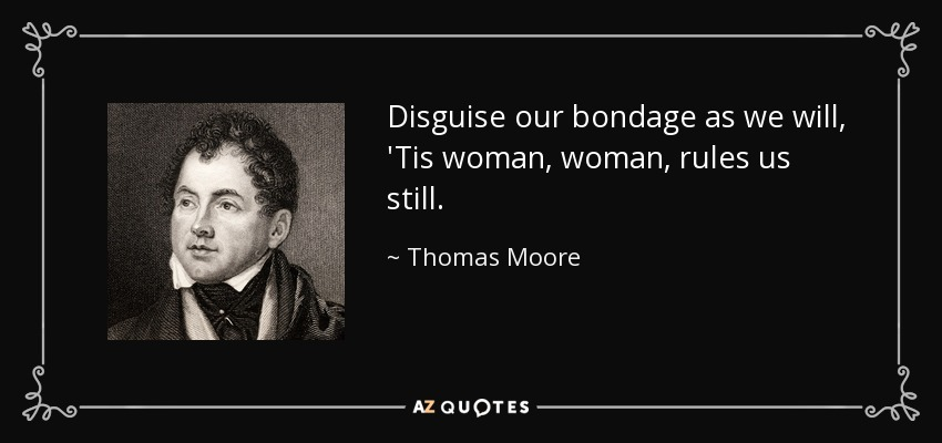 Disguise our bondage as we will, 'Tis woman, woman, rules us still. - Thomas Moore