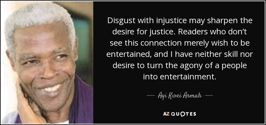 Disgust with injustice may sharpen the desire for justice. Readers who don't see this connection merely wish to be entertained, and I have neither skill nor desire to turn the agony of a people into entertainment. - Ayi Kwei Armah