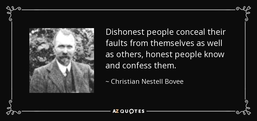 Dishonest people conceal their faults from themselves as well as others, honest people know and confess them. - Christian Nestell Bovee