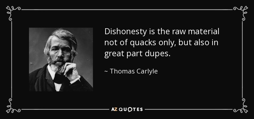 Dishonesty is the raw material not of quacks only, but also in great part dupes. - Thomas Carlyle