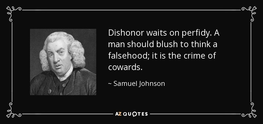 Dishonor waits on perfidy. A man should blush to think a falsehood; it is the crime of cowards. - Samuel Johnson