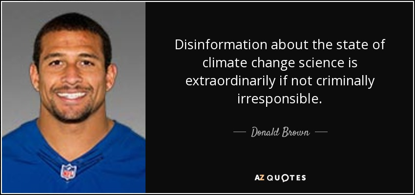 Disinformation about the state of climate change science is extraordinarily if not criminally irresponsible. - Donald Brown
