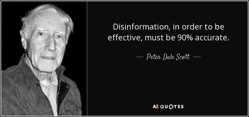 Disinformation, in order to be effective, must be 90% accurate. - Peter Dale Scott