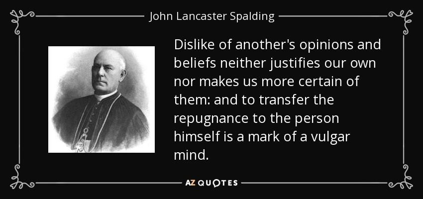 Dislike of another's opinions and beliefs neither justifies our own nor makes us more certain of them: and to transfer the repugnance to the person himself is a mark of a vulgar mind. - John Lancaster Spalding