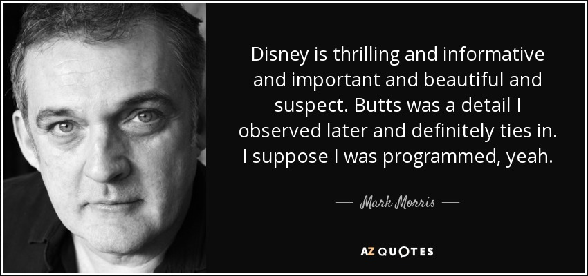 Disney is thrilling and informative and important and beautiful and suspect. Butts was a detail I observed later and definitely ties in. I suppose I was programmed, yeah. - Mark Morris