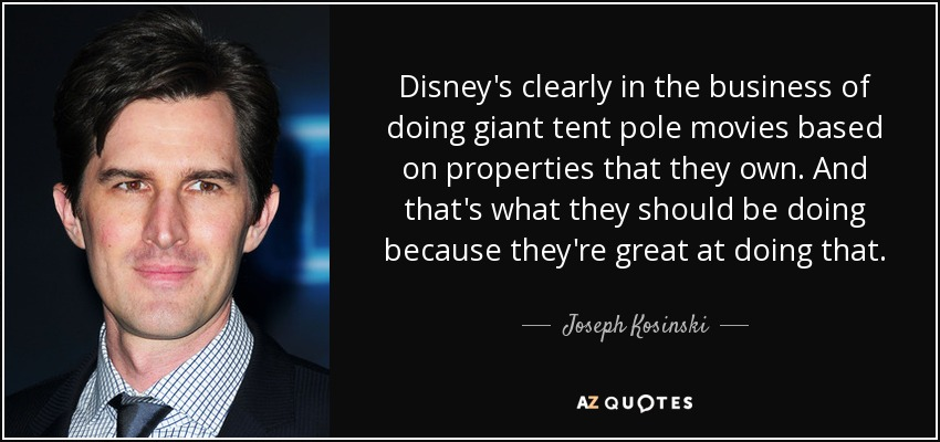 Disneyu0027s clearly in the business of doing giant tent pole movies based on properties that they  sc 1 st  AZ Quotes & Joseph Kosinski quote: Disneyu0027s clearly in the business of doing ...