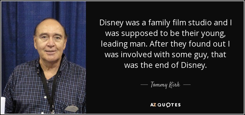 Disney was a family film studio and I was supposed to be their young, leading man. After they found out I was involved with some guy, that was the end of Disney. - Tommy Kirk