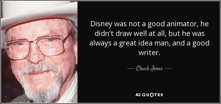 Disney was not a good animator, he didn't draw well at all, but he was always a great idea man, and a good writer. - Chuck Jones
