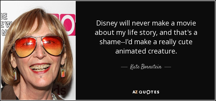 Disney will never make a movie about my life story, and that's a shame--I'd make a really cute animated creature. - Kate Bornstein