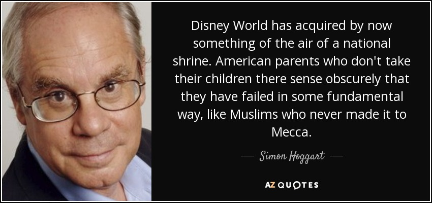 Disney World has acquired by now something of the air of a national shrine. American parents who don't take their children there sense obscurely that they have failed in some fundamental way, like Muslims who never made it to Mecca. - Simon Hoggart