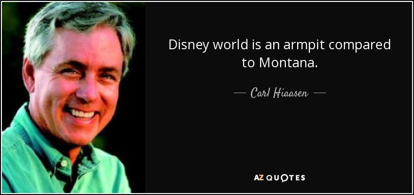 Disney world is an armpit compared to Montana. - Carl Hiaasen