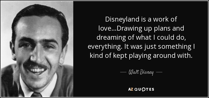 Disneyland is a work of love...Drawing up plans and dreaming of what I could do, everything. It was just something I kind of kept playing around with. - Walt Disney
