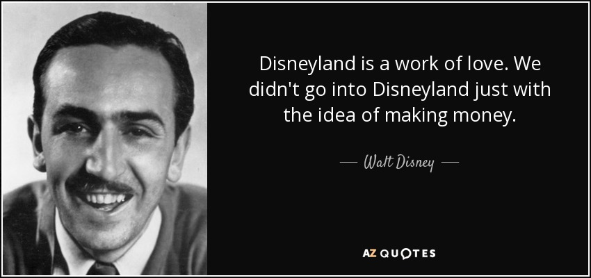 Disneyland is a work of love. We didn't go into Disneyland just with the idea of making money. - Walt Disney