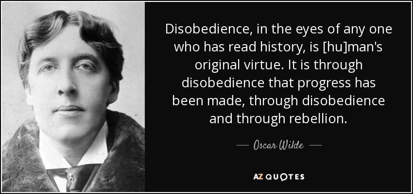 Disobedience, in the eyes of any one who has read history, is [hu]man's original virtue. It is through disobedience that progress has been made, through disobedience and through rebellion. - Oscar Wilde