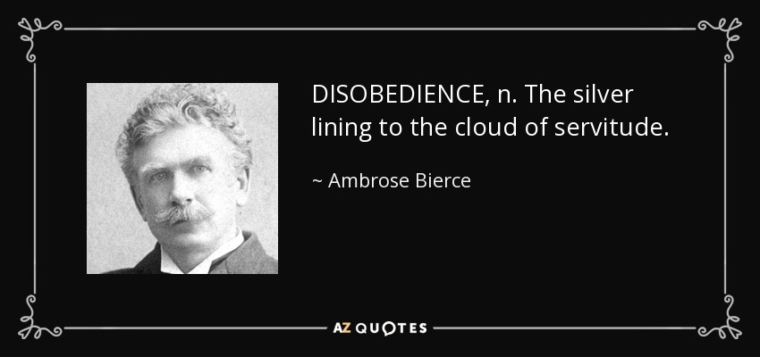 DISOBEDIENCE, n. The silver lining to the cloud of servitude. - Ambrose Bierce