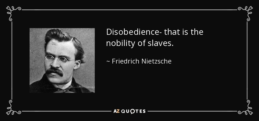 Disobedience- that is the nobility of slaves. - Friedrich Nietzsche