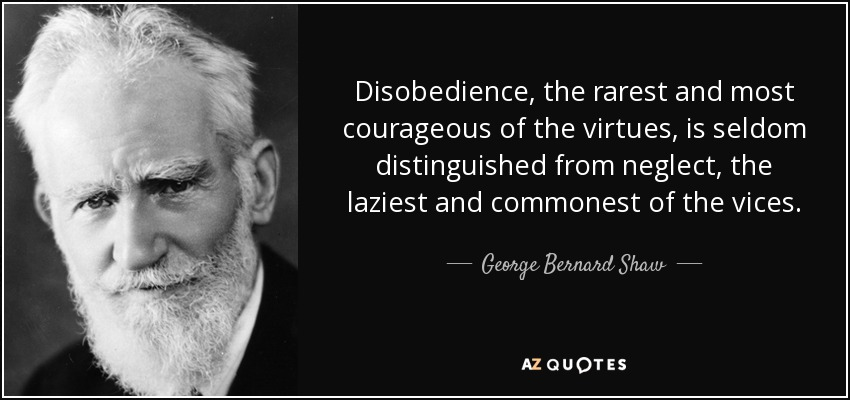 Disobedience, the rarest and most courageous of the virtues, is seldom distinguished from neglect, the laziest and commonest of the vices. - George Bernard Shaw
