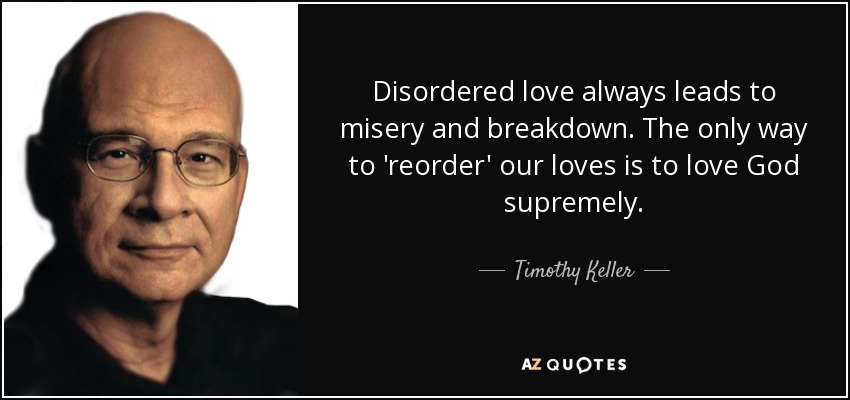 Disordered love always leads to misery and breakdown. The only way to 'reorder' our loves is to love God supremely. - Timothy Keller