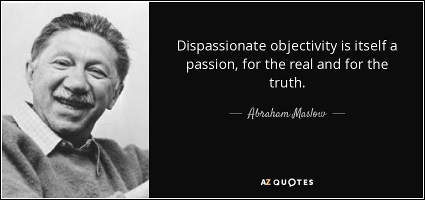 Abraham Maslow quote: Dispassionate objectivity is itself a ...