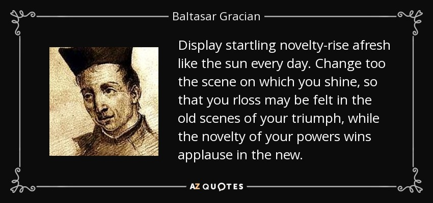 Display startling novelty-rise afresh like the sun every day. Change too the scene on which you shine, so that you rloss may be felt in the old scenes of your triumph, while the novelty of your powers wins applause in the new. - Baltasar Gracian