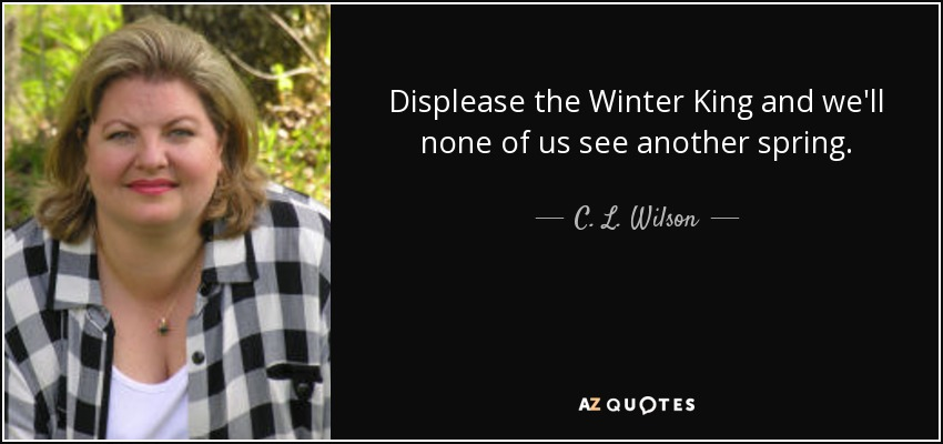 Displease the Winter King and we'll none of us see another spring. - C. L. Wilson