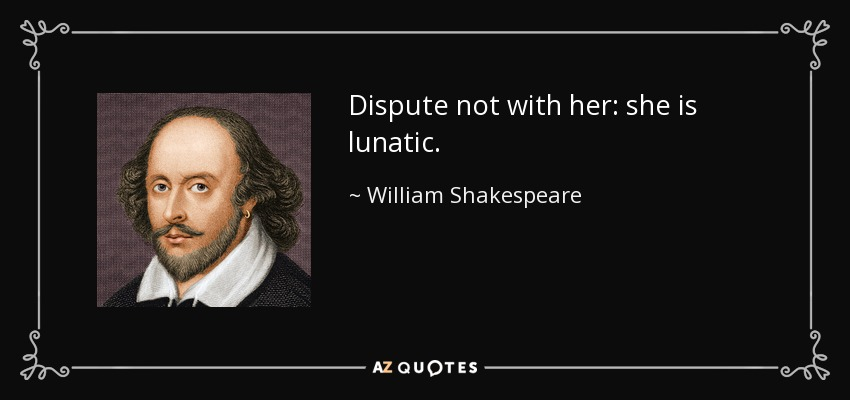 Dispute not with her: she is lunatic. - William Shakespeare