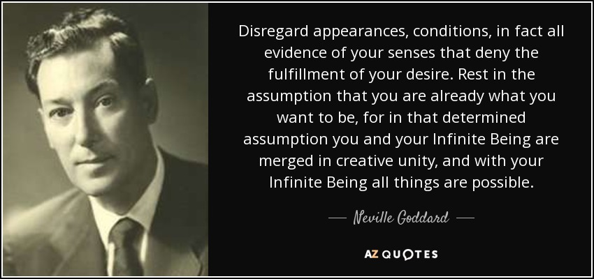 Disregard appearances, conditions, in fact all evidence of your senses that deny the fulfillment of your desire. Rest in the assumption that you are already what you want to be, for in that determined assumption you and your Infinite Being are merged in creative unity, and with your Infinite Being all things are possible. - Neville Goddard