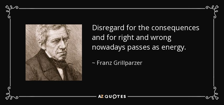 Disregard for the consequences and for right and wrong nowadays passes as energy. - Franz Grillparzer