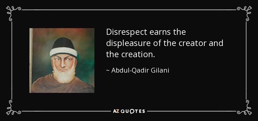Disrespect earns the displeasure of the creator and the creation. - Abdul-Qadir Gilani