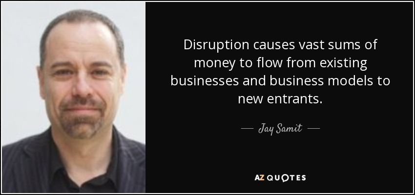 Disruption causes vast sums of money to flow from existing businesses and business models to new entrants. - Jay Samit