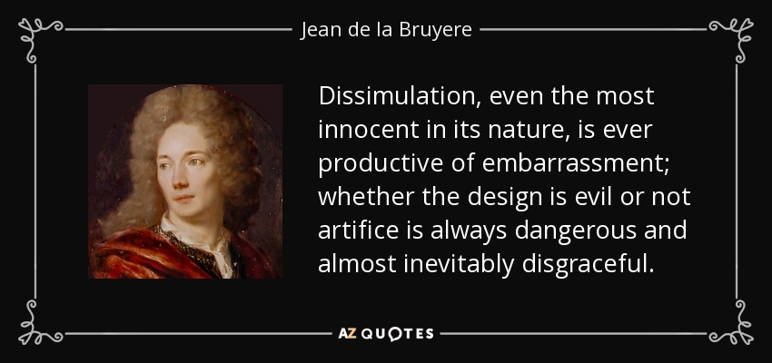 Dissimulation, even the most innocent in its nature, is ever productive of embarrassment; whether the design is evil or not artifice is always dangerous and almost inevitably disgraceful. - Jean de la Bruyere