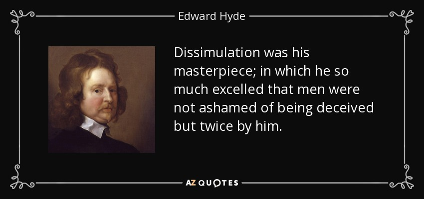 Dissimulation was his masterpiece; in which he so much excelled that men were not ashamed of being deceived but twice by him. - Edward Hyde, 1st Earl of Clarendon