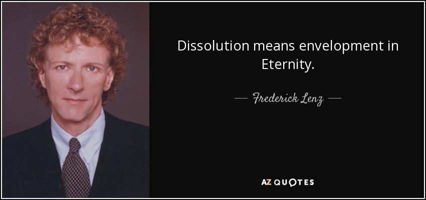 Dissolution means envelopment in Eternity. - Frederick Lenz