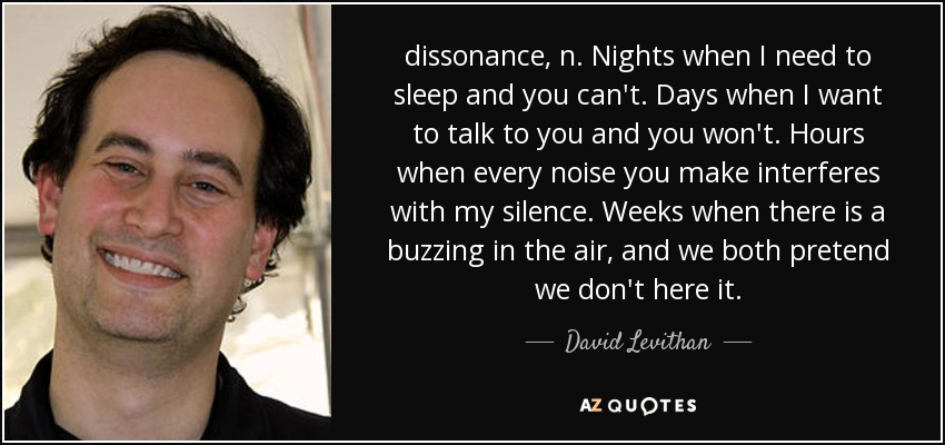 dissonance, n. Nights when I need to sleep and you can't. Days when I want to talk to you and you won't. Hours when every noise you make interferes with my silence. Weeks when there is a buzzing in the air, and we both pretend we don't here it. - David Levithan