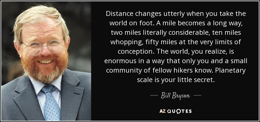 Distance changes utterly when you take the world on foot. A mile becomes a long way, two miles literally considerable, ten miles whopping, fifty miles at the very limits of conception. The world, you realize, is enormous in a way that only you and a small community of fellow hikers know. Planetary scale is your little secret. - Bill Bryson