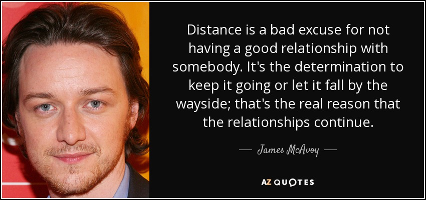 Distance is a bad excuse for not having a good relationship with somebody. It's the determination to keep it going or let it fall by the wayside; that's the real reason that the relationships continue. - James McAvoy