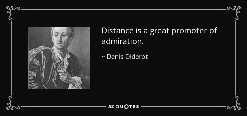 Distance is a great promoter of admiration. - Denis Diderot