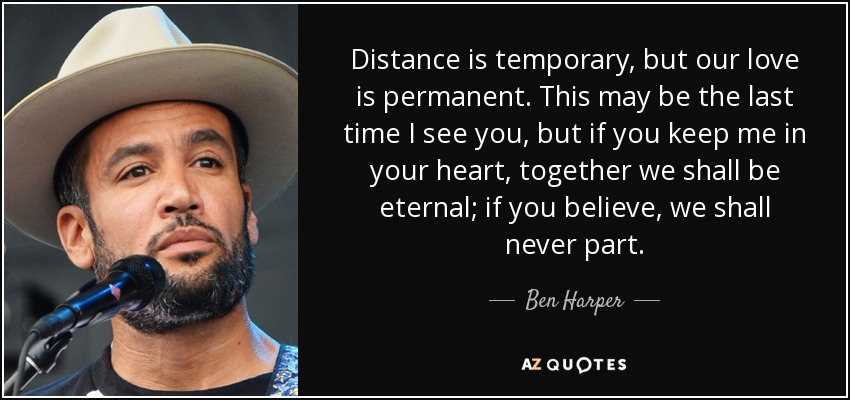 Distance is temporary, but our love is permanent. This may be the last time I see you, but if you keep me in your heart, together we shall be eternal; if you believe, we shall never part. - Ben Harper