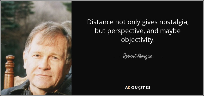 Distance not only gives nostalgia, but perspective, and maybe objectivity. - Robert Morgan
