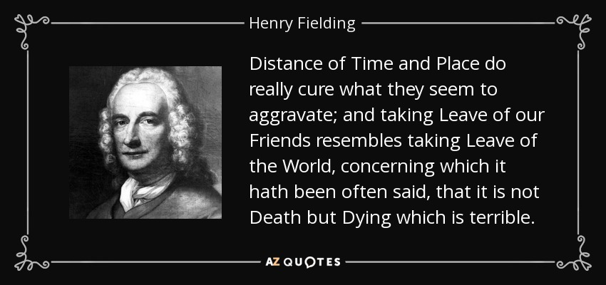 Distance of Time and Place do really cure what they seem to aggravate; and taking Leave of our Friends resembles taking Leave of the World, concerning which it hath been often said, that it is not Death but Dying which is terrible. - Henry Fielding