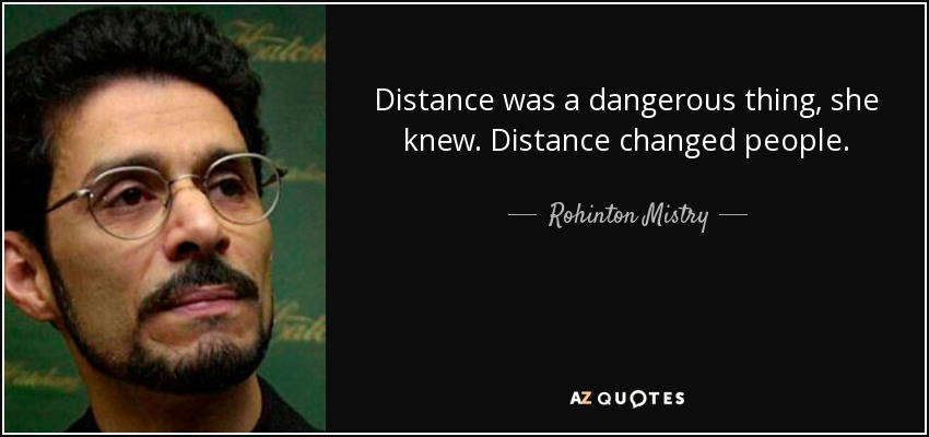 Distance was a dangerous thing, she knew. Distance changed people. - Rohinton Mistry