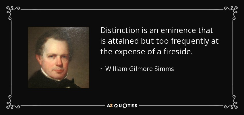 Distinction is an eminence that is attained but too frequently at the expense of a fireside. - William Gilmore Simms
