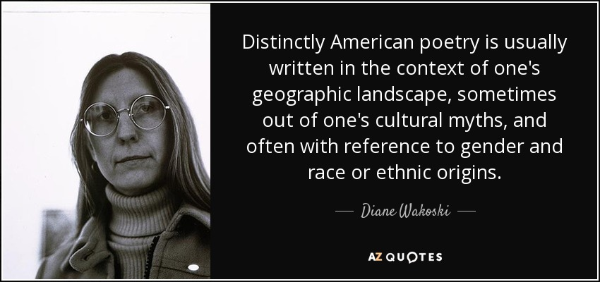 Distinctly American poetry is usually written in the context of one's geographic landscape, sometimes out of one's cultural myths, and often with reference to gender and race or ethnic origins. - Diane Wakoski