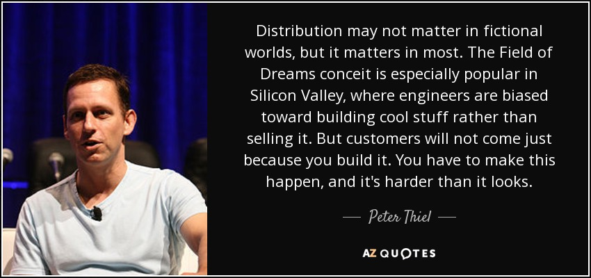Distribution may not matter in fictional worlds, but it matters in most. The Field of Dreams conceit is especially popular in Silicon Valley, where engineers are biased toward building cool stuff rather than selling it. But customers will not come just because you build it. You have to make this happen, and it's harder than it looks. - Peter Thiel