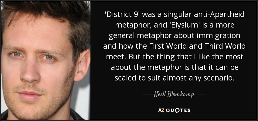 'District 9' was a singular anti-Apartheid metaphor, and 'Elysium' is a more general metaphor about immigration and how the First World and Third World meet. But the thing that I like the most about the metaphor is that it can be scaled to suit almost any scenario. - Neill Blomkamp