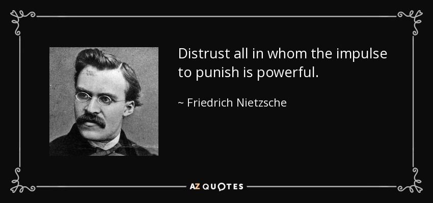 Distrust all in whom the impulse to punish is powerful. - Friedrich Nietzsche