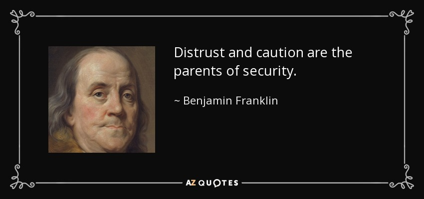 Distrust and caution are the parents of security. - Benjamin Franklin